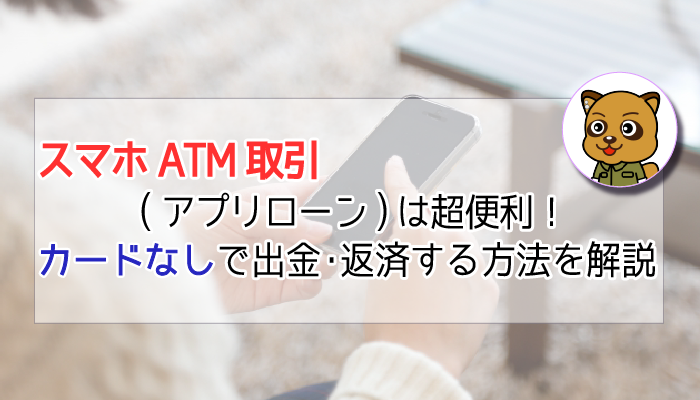 スマホATM(アプリローン取引)を使えばカードレスでATMを利用できる!