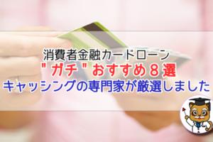 """消費者金融カードローン""""ガチ""""おすすめ8選!"""